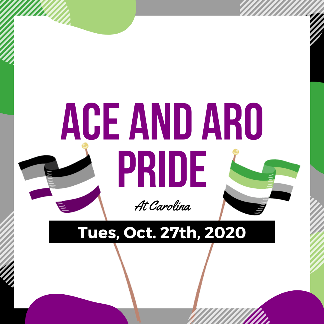"""Promotional Post for the UNC LGBTQ Center's Asexuality and Aromantic Pride/Awareness event, designed by Max Carter. It reads """"Ace and Aro Pride at Carolina. Tuesday, October 27th, 2020"""" The asexual and aromantic pride flags and circles with the flag colors surround the text."""
