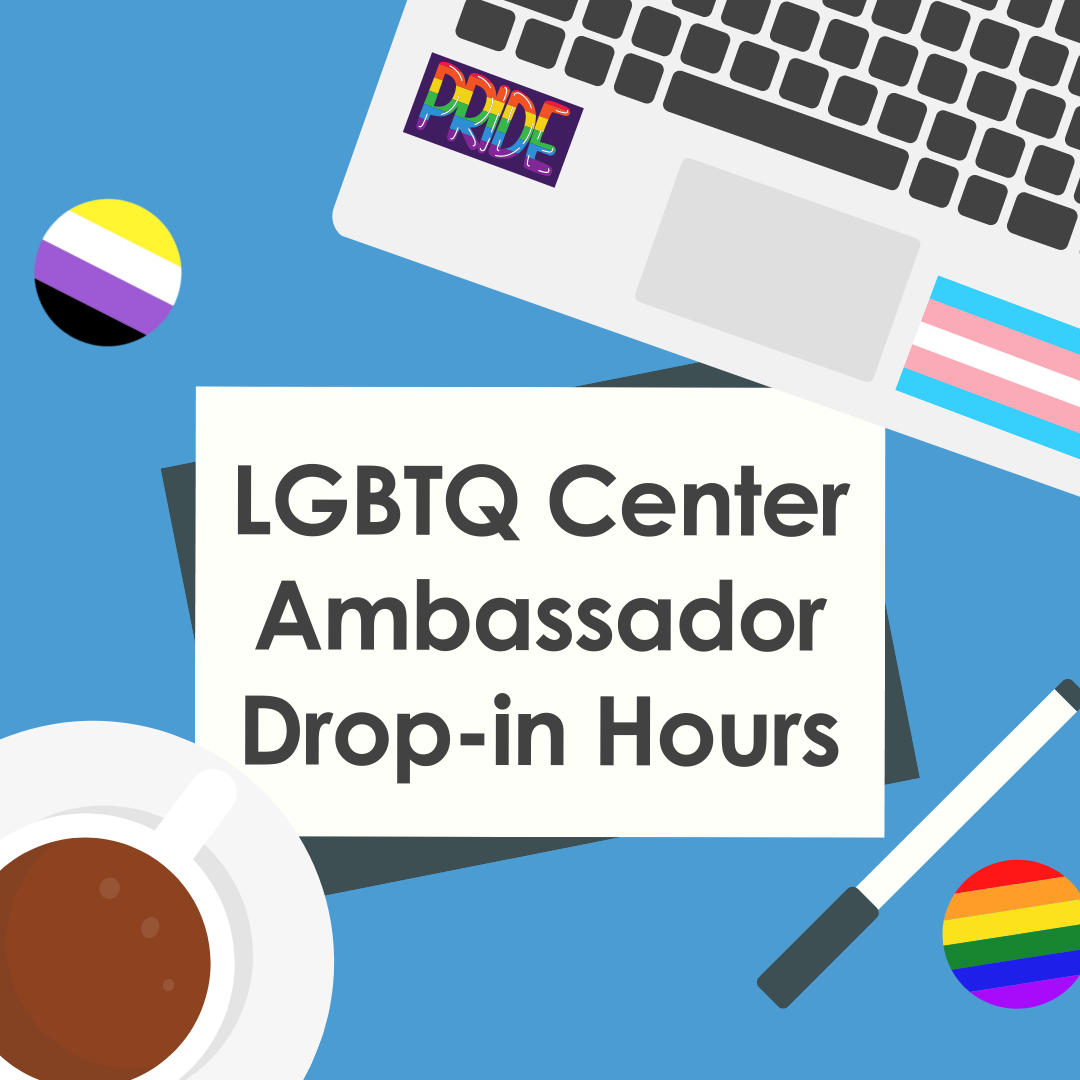 Image designed by Rowan Merrit: A messy Carolina blue desk with a laptop in the top right corner. The laptop has a transgender pride flag sticker and a sticker that says pride in rainbow letters. There is a rainbow button in the bottom right corner and a nonbinary button in the top left. There is a coffee cup in the bottom left corner. Text Description: LGBTQ Ambassador Drop-in Hours.