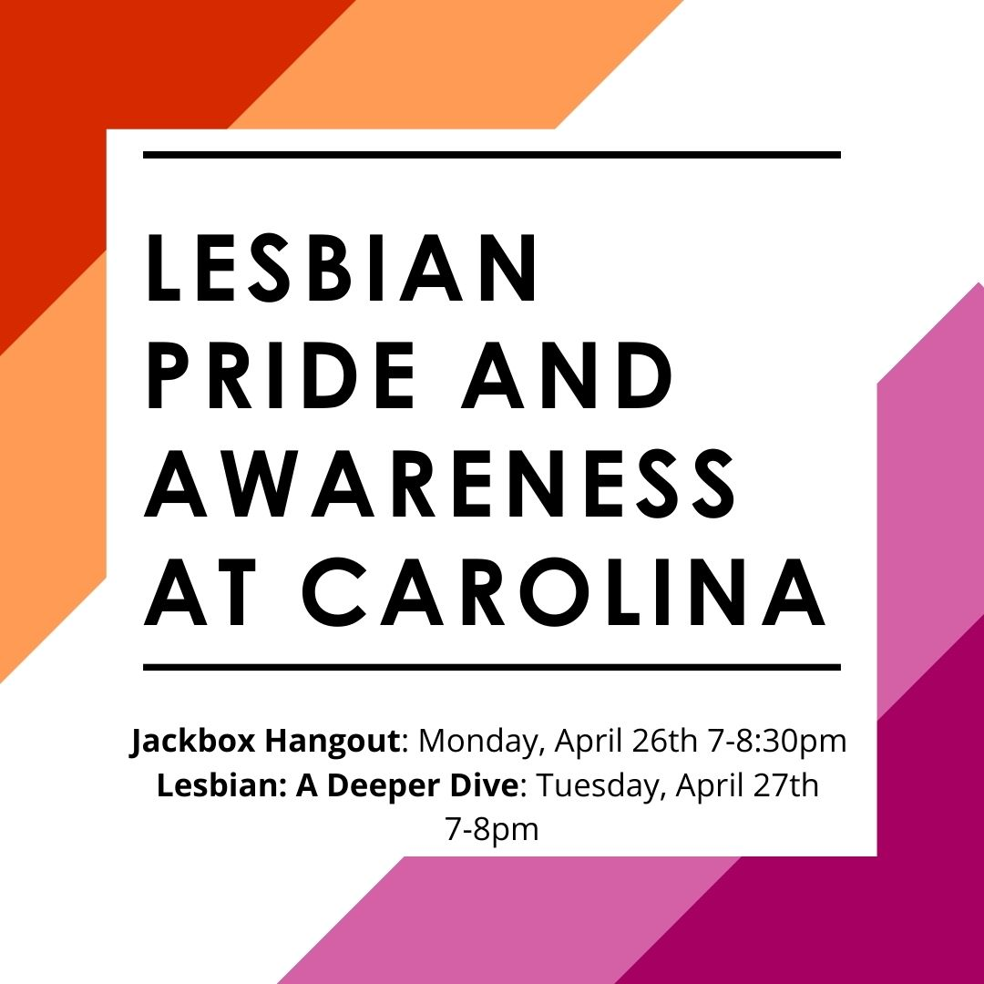 Lesbian Pride and Awareness promo designed by Katie Marroquin: slanted horizontal lines in order of dark orange, orange, white, pink and dark pink (lesbian pride flag colors) in the background. A white text box is in the center. Text Description: Lesbian Pride and Awareness at Carolina; Jackbox Hangout on Monday, April 26th at 7-8:30pm. Lesbian: A Deeper Dive on Tuesday, April 27th at 7-8pm.